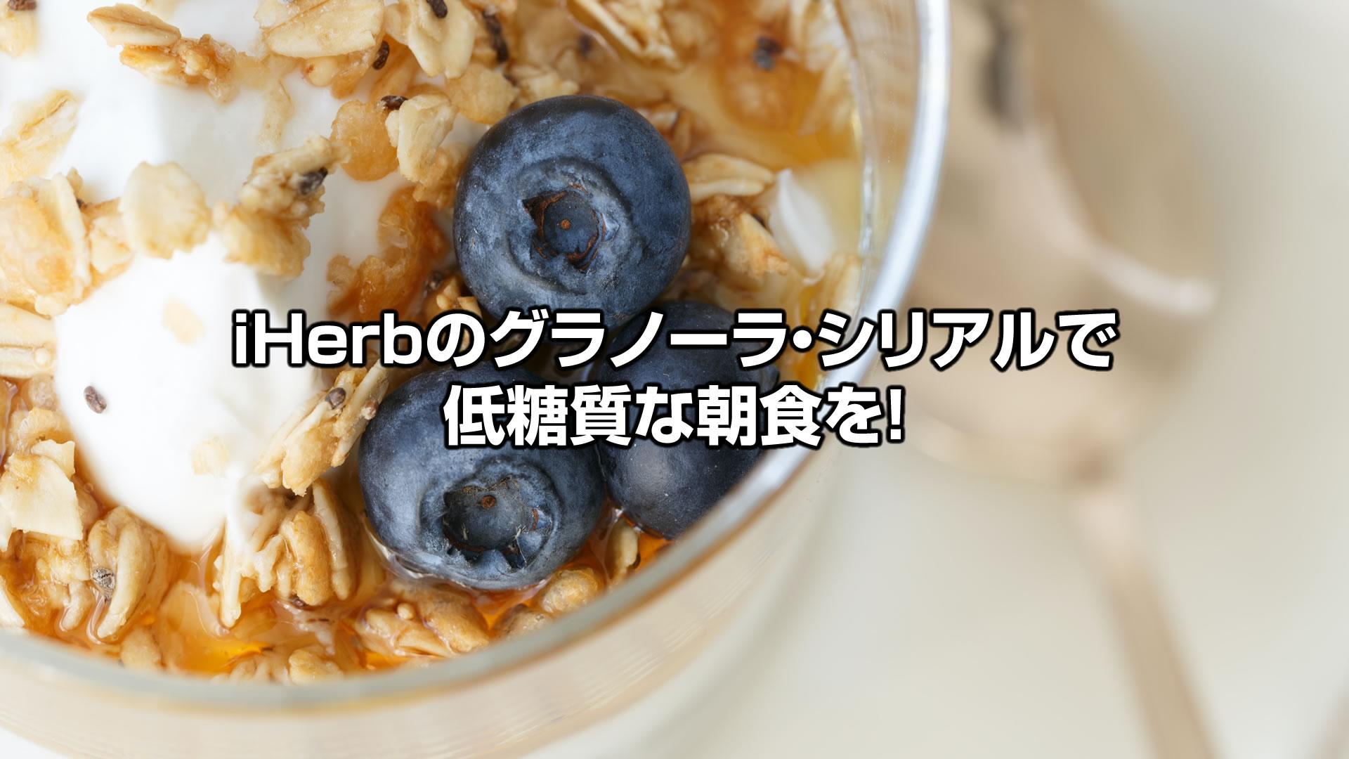 iHerb(アイハーブ)のグラノーラ・シリアルで低糖質朝食